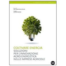 Coltivare energia. Soluzioni per l'innovazione agro energetica nelle imprese agricole