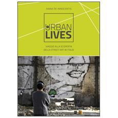 Urban lives: due anni di viaggi alla scoperta della street art italiana. Ediz. a colori