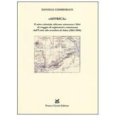 «Affrica». Il mito coloniale africano attraverso i libri di viaggio di esploratori e missionari dall'Unità alla sconfitta di Adua (1861-1896)