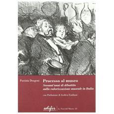 Processo al museo. Sessant'anni di dibattito sulla valorizzazione museale in Italia