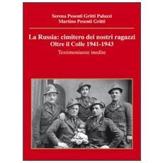 La Russia. Cimitero dei nostri ragazzi. Oltre il colle 1941-1943. Testimonianze inedite