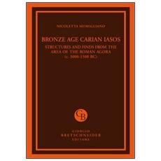 Bronze age carian iasos. Structures and finds from the area of the roman agora. Ediz. illustrata