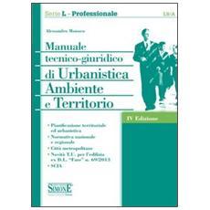 Manuale tecnico-giuridico di urbanistica ambiente e territorio