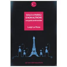 Solo a Parigi e non altrove. Una guida sentimentale