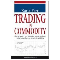 Trading in commodity. Borse merci nel mondo, negoziazione e stagionalità, le strategie dei big