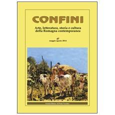 Confini. Arte e letteratura, storia e cultura della Romagna contemporanea. Vol. 47