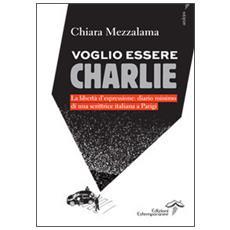 Voglio essere Charlie. La libertà d'espressione. Diario minimo di una scrittrice italiana a Parigi
