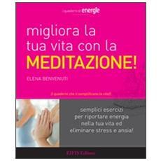 Migliora la tua vita con la meditazione. Semplici esercizi per riportare energia nella tua vita ed eliminare stress e ansia!