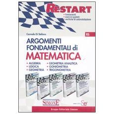 Argomenti fondamentali di matematica: Algebra-Logica e Geometria-Geometria Analitica-Goniometria e triconometria