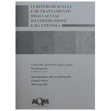 I criteri di scelta e di trattamento degli acciai da costruzione e da utensili. Vol. 5/1: Metallografia.
