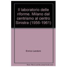 Il laboratorio delle riforme. Milano dal centrismo al centro Sinistra (1956-1961)