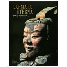 L'armata eterna. L'esercito di terracotta del primo imperatore cinese. Ediz. illustrata