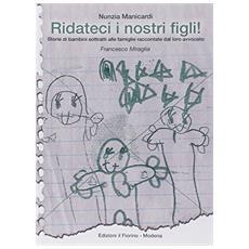 Ridateci i nostri figli! Storie di bambini sottratti alle famiglie raccontate dal loro avvocato Francesco Miraglia