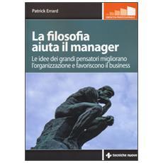 La filosofia aiuta il manager. Le idee dei grandi pensatori migliorano l'organizzazione e favoriscono il business