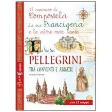 Le vie dei pellegrini tra conventi e abbazie. Il cammino di Compostela, la via Francigena e le altre mete sante