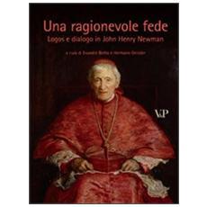 Una ragionevole fede. Logos e dialogo in John Henry Newman