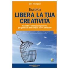 Libera la tua creatività. Tecniche e strategie di pensiero per generare idee sempre nuove e brillanti