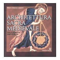 Architettura sacra medievale. Mito e geometria degli archetipi. Ediz. illustrata