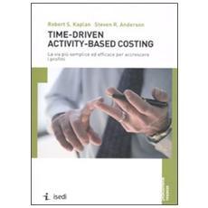 Time-driven activity-based costing. La via più semplice ed efficace per accrescere i profitti