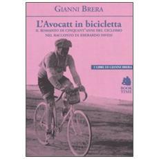 L'avocatt in bicicletta. Il romanzo di cinquant'anni del ciclismo nel racconto di Eberardo Pavesi