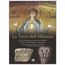 La terra dell'alleanza. Guida ai luoghi santi attraverso la Bibbia, la storia, l'archeologia e la preghiera