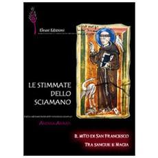 Le stimmate dello sciamano. Il mito di san Francesco tra sangue e magia
