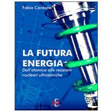 La futura energia. Dall'atomica alle reazioni nucleari ultrasoniche