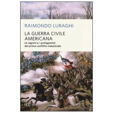 La guerra civile americana. Le ragioni e i protagonisti del primo conflitto industriale
