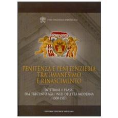 Penitenza e penitenzieria tra umanesimo e Rinascimento. Dottrine e prassi dal Trecento agli inizi dell'età moderna (1300-1517)
