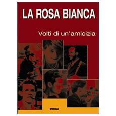 La Rosa Bianca. I volti di un'amicizia. Catalogo della mostra (2005)