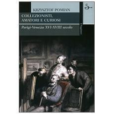 Collezionisti, amatori e curiosi. Parigi-Venezia XVI-XVIII secolo
