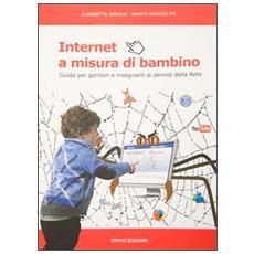 Internet a misura di bambino. Guida per genitori e insegnanti ai pericoli della rete