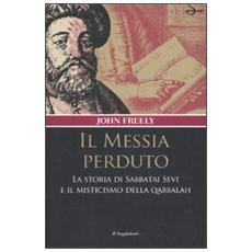 Messia perduto. La storia di Sabbatai Sevi e il misticismo della Qabbalah (Il)