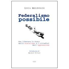 Federalismo possibile. Per liberare lo Stato dallo statalismo e i cittadini dall'oppressione