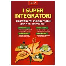 I super integratori. I ricostituenti indispensabili per non ammalarsi