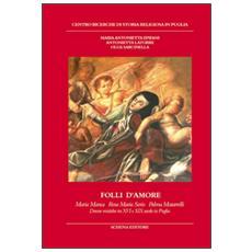 Folli d'amore. Maria Manca, Rosa Maria Serio, Palma Matarrelli. Donne mistiche tra XVI e XIX secolo in Puglia