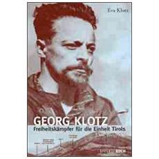 Georg Klotz. Freiheitskämpfer für die Einheit Tirols