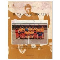 Il calcio e Tricase. Classiche, storie, uomini, interviste e poche nostalgie