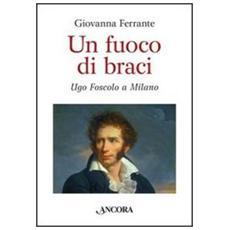 Un fuoco di braci. Ugo Foscolo a Milano