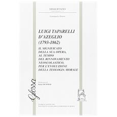 Luigi Taparelli D'Azeglio (1793-1862) . Il significato della sua opera, al tempo del rinnovamento neoscolastico, per l'evoluzione della teologia morale
