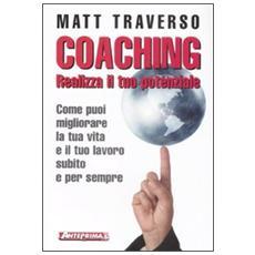 Coaching. Realizza il tuo potenziale. Come puoi migliorare la tua vita e il tuo lavoro subito e per sempre