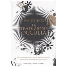 Tradizione occulta. Dal Rinascimento a oggi: Templari, Massoni, Rosacroce, teosofi, seguaci della New Age, fondamentalisti (La)