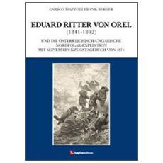 Eduard Ritter von Orel (1841-1892) und die österreichisch-ungarische Nordpolar-Expedition mit seinem Rückzugstagebuch von 1874