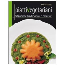 Piatti vegetariani. 50 ricette tradizionali e creative