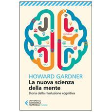Nuova scienza della mente. Storia della rivoluzione cognitiva (La)