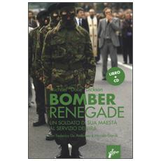 Renegade bomber. Un soldato di sua maest� al servizio dell'IRA. Con CD Audio