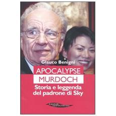 Apocalypse Murdoch. Storia e leggenda del padrone di Sky