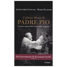 L'ultima messa di Padre Pio. L'anima segreta del santo delle stigmate