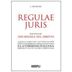 Regulae juris. Raccolta di 2000 regole del diritto, eseguita sui migliori testi, con l'indicazione delle fonti, schiarimenti, capitoli riassuntivi. . .