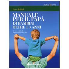 Manuale per il papà di bambini oltre i 3 anni. Le idee più belle per i padri e i loro figli